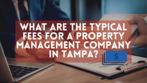 What are the Typical Fees for a Property Management Company in Tampa?